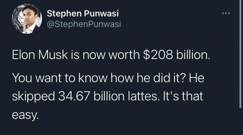 Font - Stephen Punwasi @StephenPunwasi Elon Musk is now worth $208 billion. You want to know how he did it? He skipped 34.67 billion lattes. It's that easy.