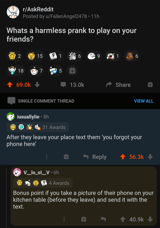 Font - r/AskReddit Posted by u/FallenAngel2478 • 11h Whats a harmless prank to play on your friends? 15 F 1 9 1 18 1 69.0k 13.0k Share SINGLE COMMENT THREAD VIEW ALL iusuallylie · 8h * 31 Awards After they leave your place text them 'you forgot your phone here' Reply 56.3k V_lo_ol_V•6h F4 Awards Bonus point if you take a picture of their phone on your kitchen table (before they leave) and send it with the text. 1 40.9k