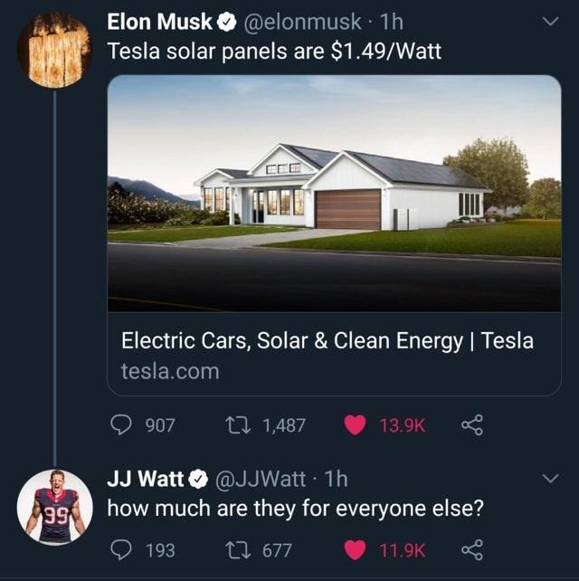 Property - Elon Musk O @elonmusk · 1h Tesla solar panels are $1.49/Watt CEE Electric Cars, Solar & Clean Energy   Tesla tesla.com 907 27 1,487 13.9K JJ Watt O @JJWatt · 1h how much are they for everyone else? 66 193 27 677 11.9K >