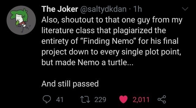 """Font - The Joker @saltydkdan · 1h Also, shoutout to that one guy from my literature class that plagiarized the entirety of """"Finding Nemo"""" for his final project down to every single plot point, but made Nemo a turtle... And still passed ♡ 41 27 229 2,011"""