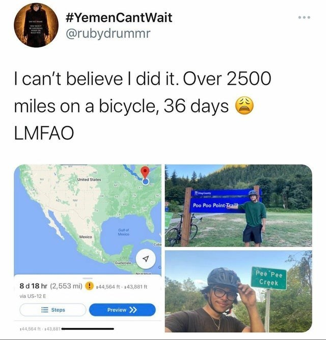 Ecoregion - #YemenCantWait @rubydrummr I can't believe l did it. Over 2500 miles on a bicycle, 36 days LMFAO United States Poo Poo Point Tail Guit of Mexice Меxico Ourten Pee Pee Creek 8 d 18 hr (2,553 mi) 144,564 ft 143,881 ft via US-12 E Steps Preview > 144,564 ft 143,881