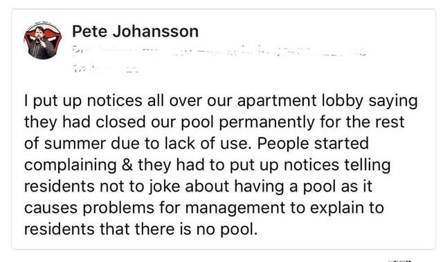 Font - Pete Johansson I put up notices all over our apartment lobby saying they had closed our pool permanently for the rest of summer due to lack of use. People started complaining & they had to put up notices telling residents not to joke about having a pool as it causes problems for management to explain to residents that there is no pool.