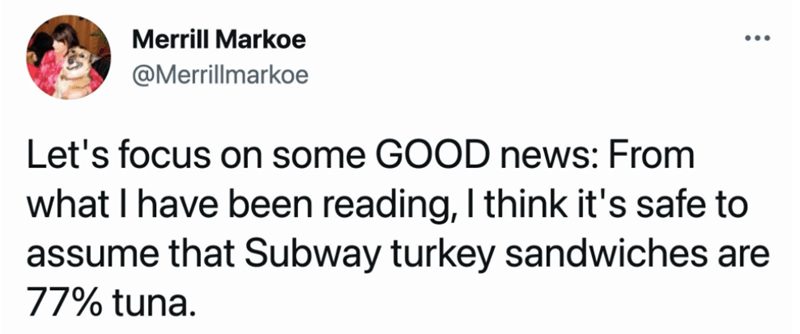 Font - Merrill Markoe ... @Merrillmarkoe Let's focus on some GOOD news: From what I have been reading, I think it's safe to assume that Subway turkey sandwiches are 77% tuna.