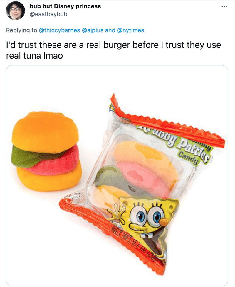 Orange - bub but Disney princess @eastbaybub l'd trust these are a real burger before I trust they use real tuna Imao Replying to @thiccybarnes @ajplus and @nytimes Oby Pattieg Candy