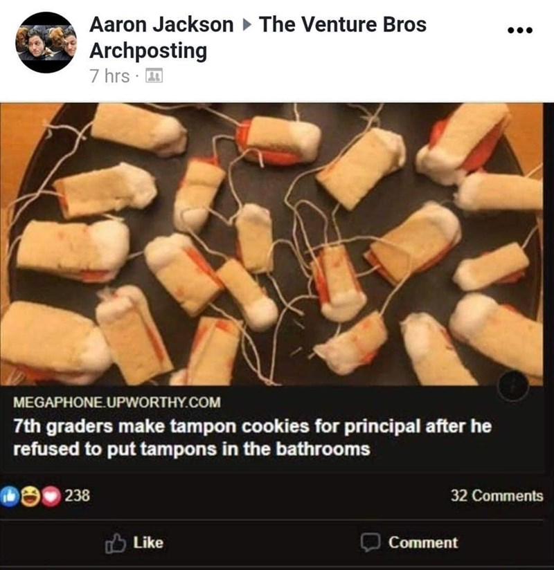 Recipe - Aaron Jackson > The Venture Bros Archposting 7 hrs · 1 MEGAPHONE.UPWORTHY.COM 7th graders make tampon cookies for principal after he refused to put tampons in the bathrooms 238 32 Comments O Like Comment