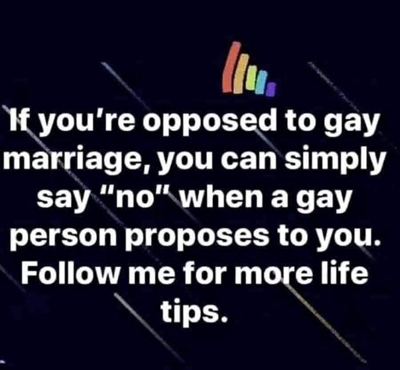"""Organism - If you're opposed to gay marriage, you can simply say """"no"""" when a gay person proposes to you. Follow me for more life tips."""