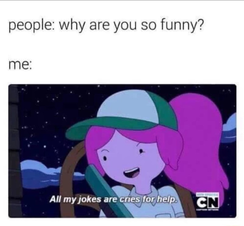 Vertebrate - people: why are you so funny? me: All my jokes are cries for help. CN