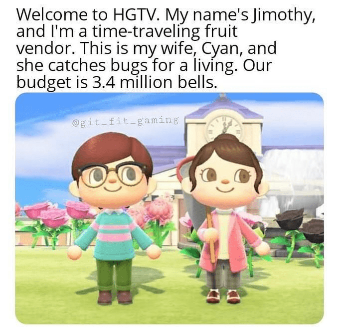 Cartoon - Welcome to HGTV. My name's Jimothy, and l'm a time-traveling fruit vendor. This is my wife, Cyan, and she catches bugs for a living. Our budget is 3.4 million bells. @git fit-g aming