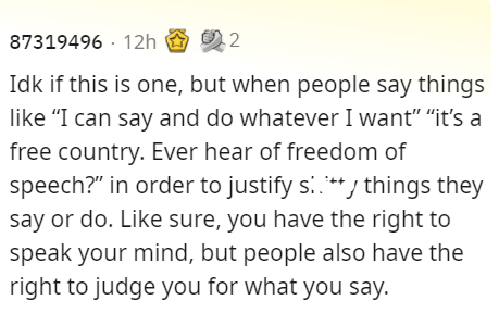 """Rectangle - 87319496 · 12h Idk if this is one, but when people say things like """"I can say and do whatever I want"""" """"it's a free country. Ever hear of freedom of speech?"""" in order to justify s.**/ things they say or do. Like sure, you have the right to speak your mind, but people also have the right to judge you for what you say."""