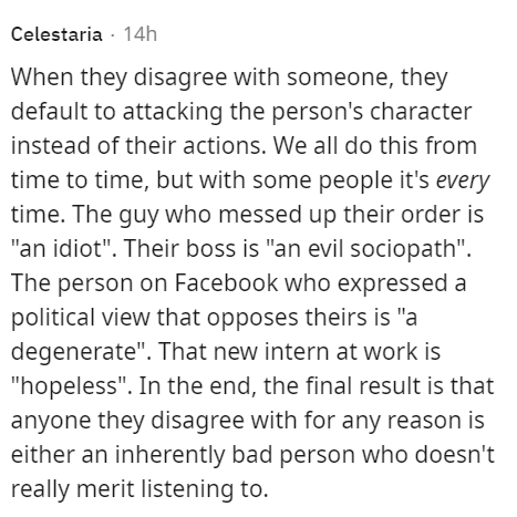 """Font - Celestaria - 14h When they disagree with someone, they default to attacking the person's character instead of their actions. We all do this from time to time, but with some people it's every time. The guy who messed up their order is """"an idiot"""". Their boss is """"an evil sociopath"""". The person on Facebook who expressed a political view that opposes theirs is """"a degenerate"""". That new intern at work is """"hopeless"""". In the end, the final result is that anyone they disagree with for any reason is"""