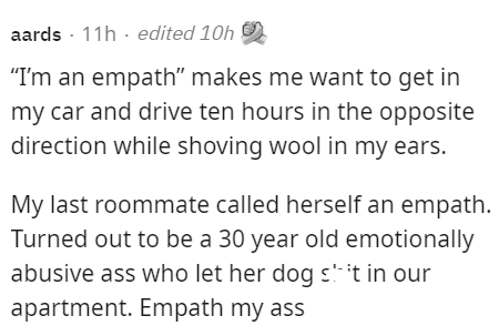 """Font - aards - 11h · edited 10h """"I'm an empath"""" makes me want to get in my car and drive ten hours in the opposite direction while shoving wool in my ears. My last roommate called herself an empath. Turned out to be a 30 year old emotionally abusive ass who let her dog s'- 't in our apartment. Empath my ass"""
