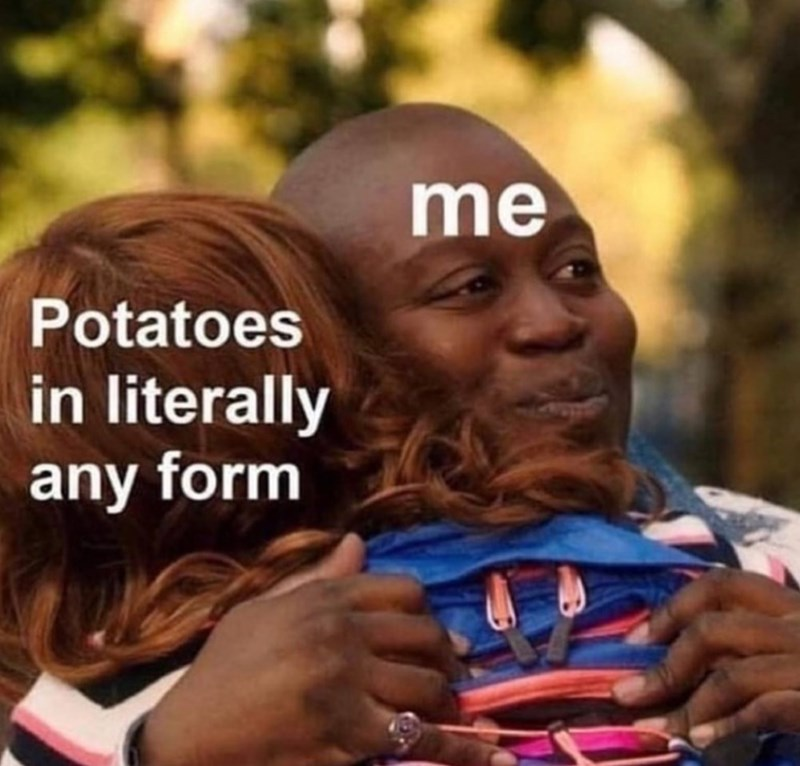 Facial expression - me Potatoes in literally any form