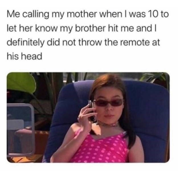 Glasses - Me calling my mother when I was 10 to let her know my brother hit me and I definitely did not throw the remote at his head