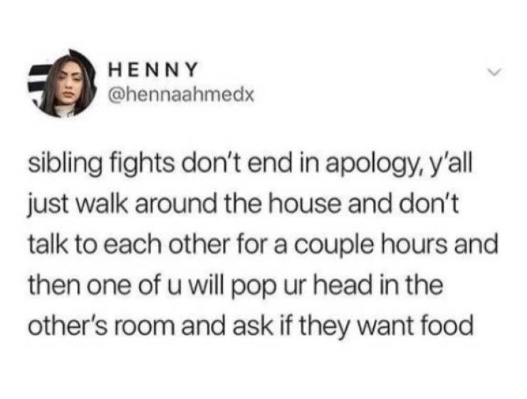 Jaw - HENNY @hennaahmedx sibling fights don't end in apology, y'all just walk around the house and don't talk to each other for a couple hours and then one of u will pop ur head in the other's room and ask if they want food