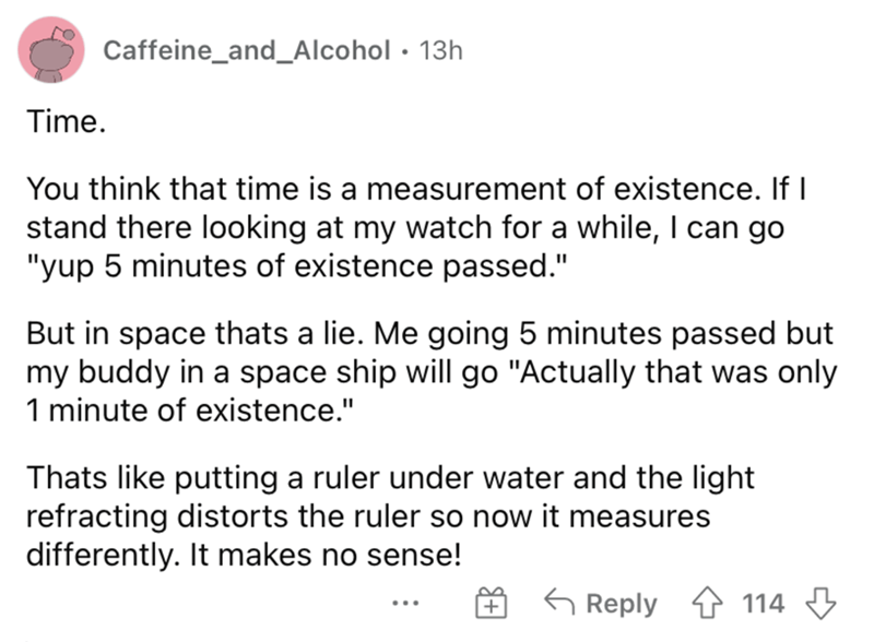 """Font - Caffeine_and_Alcohol · 13h Time. You think that time is a measurement of existence. If I stand there looking at my watch for a while, I can go """"yup 5 minutes of existence passed."""" But in space thats a lie. Me going 5 minutes passed but my buddy in a space ship will go """"Actually that was only 1 minute of existence."""" Thats like putting a ruler under water and the light refracting distorts the ruler so now it measures differently. It makes no sense! G Reply 4 114 3 ..."""