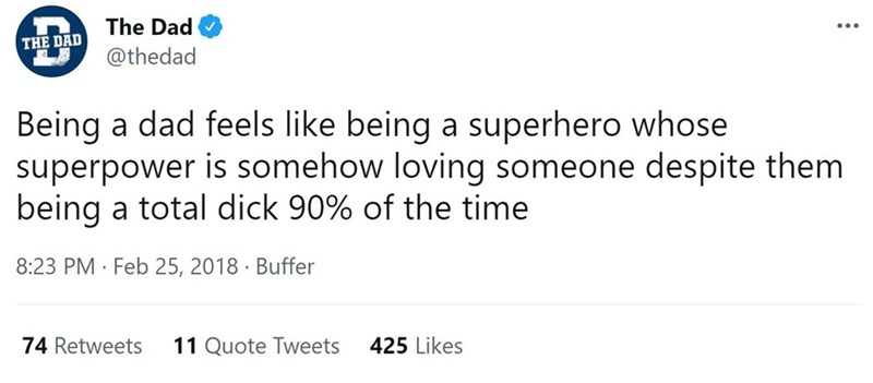 Font - The Dad THE DAD @thedad Being a dad feels like being a superhero whose superpower is somehow loving someone despite them being a total dick 90% of the time 8:23 PM · Feb 25, 2018 · Buffer 74 Retweets 11 Quote Tweets 425 Likes