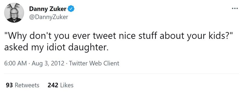 """Font - Danny Zuker @DannyZuker ... """"Why don't you ever tweet nice stuff about your kids?"""" asked my idiot daughter. 6:00 AM · Aug 3, 2012 · Twitter Web Client 93 Retweets 242 Likes"""