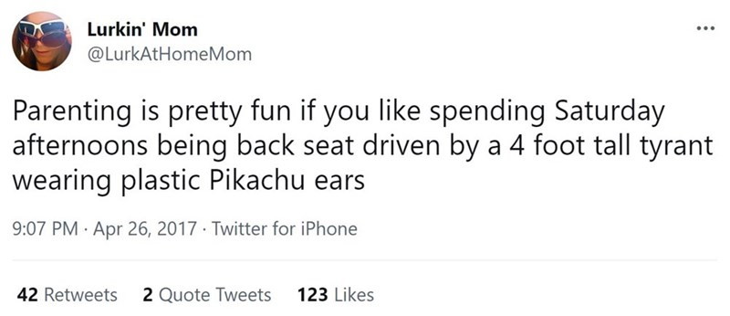 Font - Lurkin' Mom ... @LurkAtHomeMom Parenting is pretty fun if you like spending Saturday afternoons being back seat driven by a 4 foot tall tyrant wearing plastic Pikachu ears 9:07 PM · Apr 26, 2017 · Twitter for iPhone 42 Retweets 2 Quote Tweets 123 Likes