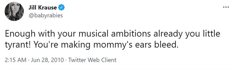 Font - Jill Krause @babyrabies Enough with your musical ambitions already you little tyrant! You're making mommy's ears bleed. 2:15 AM · Jun 28, 2010 · Twitter Web Client