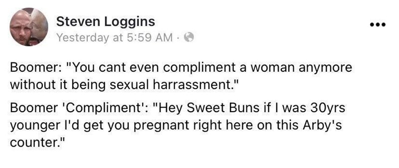 """Font - Steven Loggins Yesterday at 5:59 AM O Boomer: """"You cant even compliment a woman anymore without it being sexual harrassment."""" Boomer 'Compliment': """"Hey Sweet Buns if I was 30yrs younger l'd get you pregnant right here on this Arby's counter."""""""