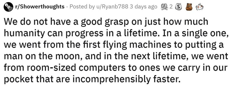 Font - r/Showerthoughts · Posted by u/Ryanb788 3 days ago We do not have a good grasp on just how much humanity can progress in a lifetime. In a single one, we went from the first flying machines to putting a man on the moon, and in the next lifetime, we went from room-sized computers to ones we carry in our pocket that are incomprehensibly faster.
