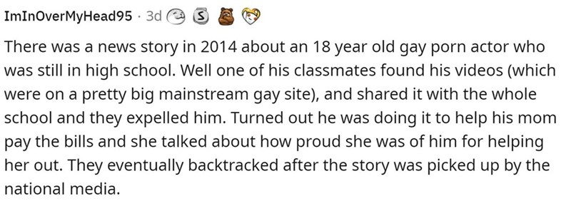 Font - ImInoverMyHead95 · 3d There was a news story in 2014 about an 18 year old gay porn actor who was still in high school. Well one of his classmates found his videos (which were on a pretty big mainstream gay site), and shared it with the whole school and they expelled him. Turned out he was doing it to help his mom pay the bills and she talked about how proud she was of him for helping her out. They eventually backtracked after the story was picked up by the national media.