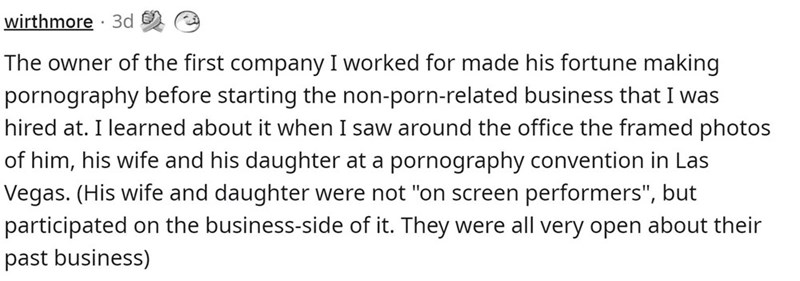 """Font - wirthmore · 3d The owner of the first company I worked for made his fortune making pornography before starting the non-porn-related business that I was hired at. I learned about it when I saw around the office the framed photos of him, his wife and his daughter at a pornography convention in Las Vegas. (His wife and daughter were not """"on screen performers"""", but participated on the business-side of it. They were all very open about their past business)"""