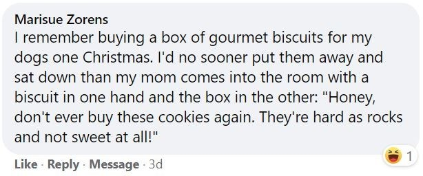 """Font - Marisue Zorens I remember buying a box of gourmet biscuits for my dogs one Christmas. I'd no sooner put them away and sat down than my mom comes into the room with a biscuit in one hand and the box in the other: """"Honey, don't ever buy these cookies again. They're hard as rocks and not sweet at all!"""" 1 Like · Reply · Message 3d"""
