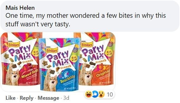 Font - Mais Helen One time, my mother wondered a few bites in why this stuff wasn't very tasty. Friskies Party SMIX Friskies Friskies Party Mix Party Crunch slzel Crunch Crunch Mixed Grill Beachside Original Like · Reply Message 3d D 10