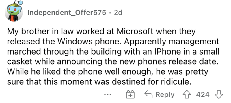 Font - Independent_Offer575 · 2d My brother in law worked at Microsoft when they released the Windows phone. Apparently management marched through the building with an IPhone in a small casket while announcing the new phones release date. While he liked the phone well enough, he was pretty sure that this moment was destined for ridicule. 6 Reply 1 424 3 ...
