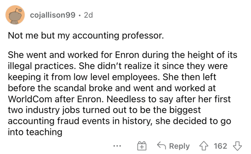 Font - cojallison99 · 2d Not me but my accounting professor. She went and worked for Enron during the height of its illegal practices. She didn't realize it since they were keeping it from low level employees. She then left before the scandal broke and went and worked at WorldCom after Enron. Needless to say after her first two industry jobs turned out to be the biggest accounting fraud events in history, she decided to go into teaching G Reply 4 162 3 ...