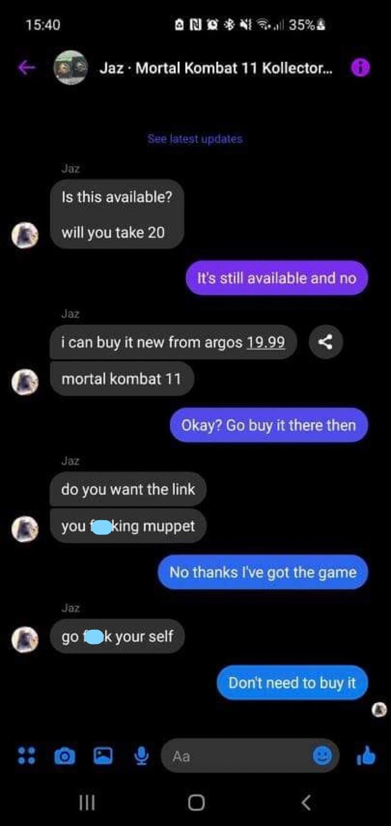 Gadget - 15:40 ANO * NI l 35%s Jaz · Mortal Kombat 11 Kollector. See latest updates Jaz Is this available? will you take 20 It's still available and no Jaz i can buy it new from argos 19.99 mortal kombat 11 Okay? Go buy it there then Jaz do you want the link you king muppet No thanks I've got the game Jaz go Ok your self Don't need to buy it Aa II 三D