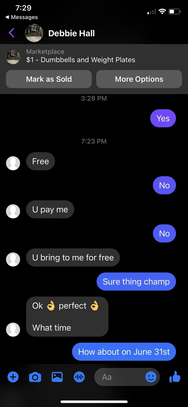 Light - 7:29 1 Messages Debbie Hall Marketplace $1 - Dumbbells and Weight Plates Mark as Sold More Options 3:28 PM Yes 7:23 PM Free No U pay me No U bring to me for free Sure thing champ Ok a perfect a What time How about on June 31st +) Aa