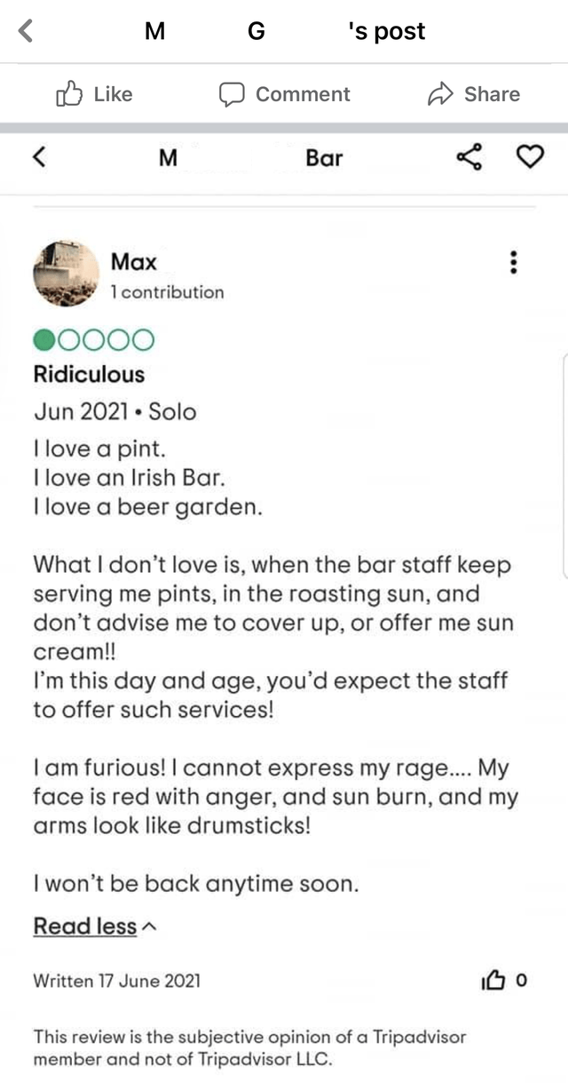 Font - M G 's post O Like Comment Share M Bar Маx 1 contribution DO000 Ridiculous Jun 2021 • Solo I love a pint. I love an Irish Bar. I love a beer garden. What I don't love is, when the bar staff keep serving me pints, in the roasting sun, and don't advise me to cover up, or offer me sun cream!! I'm this day and age, you'd expect the staff to offer such services! I am furious!I cannot express my rage... My face is red with anger, and sun burn, and my arms look like drumsticks! I won't be back a