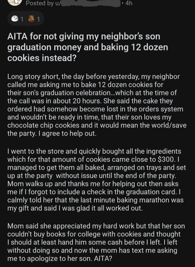 Font - Posted by u/ 4h 1 A 1 AITA for not giving my neighbor's son graduation money and baking 12 dozen cookies instead? Long story short, the day before yesterday, my neighbor called me asking me to bake 12 dozen cookies for their son's graduation celebration..which at the time of the call was in about 20 hours. She said the cake they ordered had somehow become lost in the orders system and wouldn't be ready in time, that their son loves my chocolate chip cookies and it would mean the world/sav