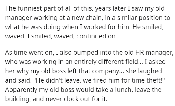 """Font - The funniest part of all of this, years later I saw my old manager working at a new chain, in a similar position to what he was doing when I worked for him. He smiled, waved. I smiled, waved, continued on. As time went on, I also bumped into the old HR manager, who was working in an entirely different field... I asked her why my old boss left that company... she laughed and said, """"He didn't leave, we fired him for time theft!"""" Apparently my old boss would take a lunch, leave the building,"""
