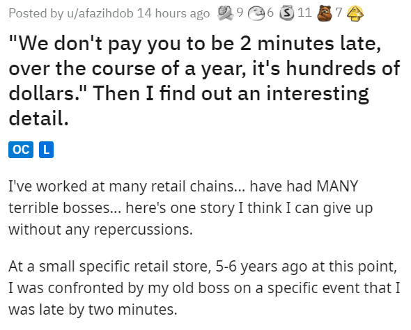 """Font - Posted by u/afazihdob 14 hours ago 2 9 6 3 11 74 """"We don't pay you to be 2 minutes late, over the course of a year, it's hundreds of dollars."""" Then I find out an interesting detail. oc L I've worked at many retail chains... have had MANY terrible bosses... here's one story I think I can give up without any repercussions. At a small specific retail store, 5-6 years ago at this point, I was confronted by my old boss on a specific event that I was late by two minutes."""