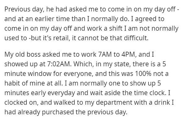 Font - Previous day, he had asked me to come in on my day off - and at an earlier time than I normally do. I agreed to come in on my day off and work a shift I am not normally used to -but it's retail, it cannot be that difficult. My old boss asked me to work 7AM to 4PM, and I showed up at 7:02AM. Which, in my state, there is a 5 minute window for everyone, and this was 100% not a habit of mine at all. I am normally one to show up 5 minutes early everyday and wait aside the time clock. I clocked