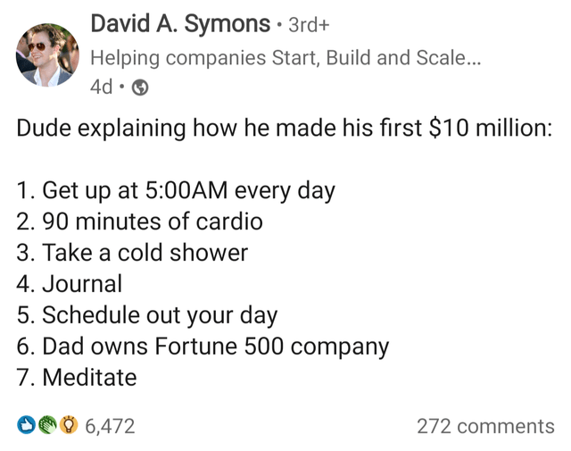 Font - David A. Symons · 3rd+ Helping companies Start, Build and Scale... 4d • O Dude explaining how he made his first $10 million: 1. Get up at 5:00AM every day 2. 90 minutes of cardio 3. Take a cold shower 4. Journal 5. Schedule out your day 6. Dad owns Fortune 500 company 7. Meditate O00 6,472 272 comments