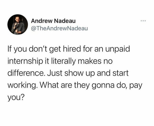 Font - Andrew Nadeau @TheAndrewNadeau If you don't get hired for an unpaid internship it literally makes no difference. Just show up and start working. What are they gonna do, pay you?