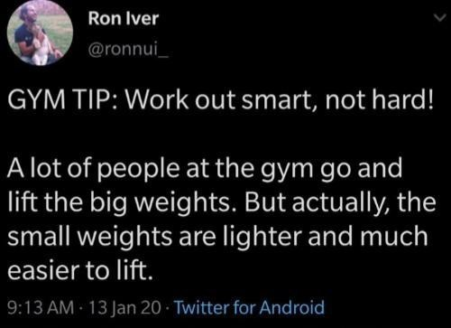 Human - Ron Iver @ronnui_ GYM TIP: Work out smart, not hard! A lot of people at the gym go and lift the big weights. But actually, the small weights are lighter and much easier to lift. 9:13 AM - 13 Jan 20 - Twitter for Android