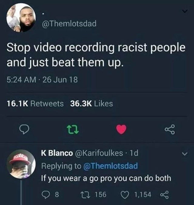 World - @Themlotsdad Stop video recording racist people and just beat them up. 5:24 AM · 26 Jun 18 16.1K Retweets 36.3K Likes K Blanco @Karifoulkes 1d Replying to @Themlotsdad If you wear a go pro you can do both 8. 27 156 O 1,154