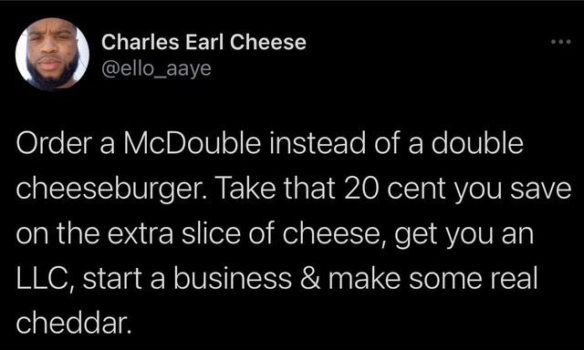 Organism - Charles Earl Cheese @ello_aaye Order a McDouble instead of a double cheeseburger. Take that 20 cent you save on the extra slice of cheese, get you an LLC, start a business & make some real cheddar.