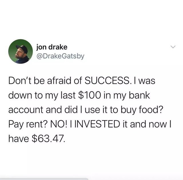 Font - jon drake @DrakeGatsby Don't be afraid of SUCCESS. I was down to my last $100 in my bank account and did I use it to buy food? Pay rent? NO! LINVESTED it and now I have $63.47.