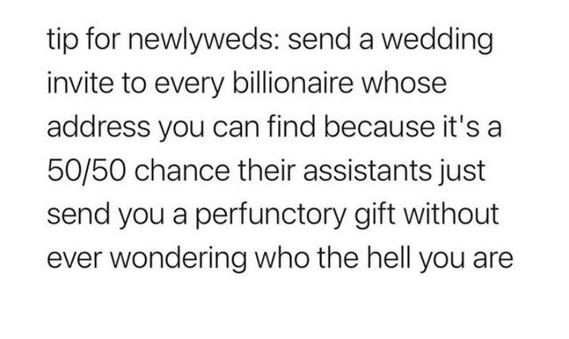 Font - tip for newlyweds: send a wedding invite to every billionaire whose address you can find because it's a 50/50 chance their assistants just send you a perfunctory gift without ever wondering who the hell you are