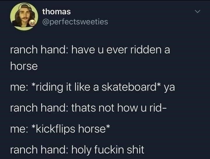 Organism - thomas @perfectsweeties ranch hand: have u ever ridden a horse me: *riding it like a skateboard* ya ranch hand: thats not how u rid- me: *kickflips horse* ranch hand: holy fuckin shit