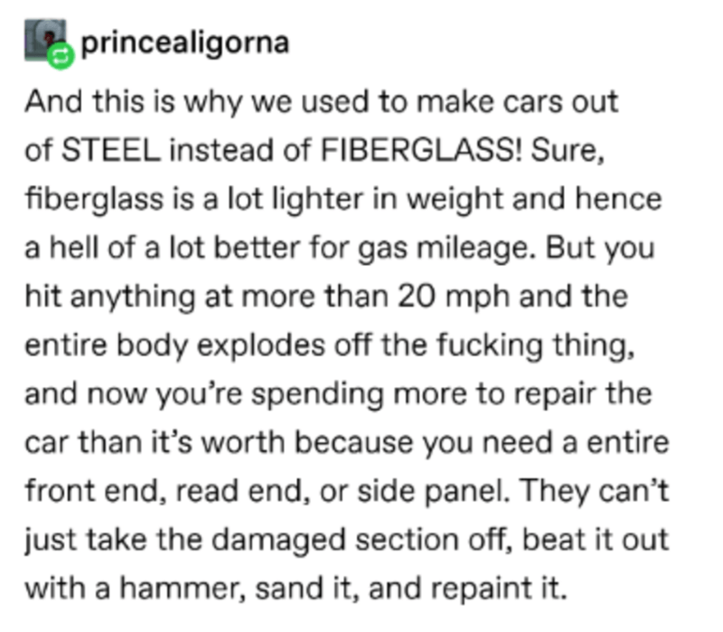 Font - princealigorna And this is why we used to make cars out of STEEL instead of FIBERGLASS! Sure, fiberglass is a lot lighter in weight and hence a hell of a lot better for gas mileage. But you hit anything at more than 20 mph and the entire body explodes off the fucking thing, and now you're spending more to repair the car than it's worth because you need a entire front end, read end, or side panel. They can't just take the damaged section off, beat it out with a hammer, sand it, and repaint