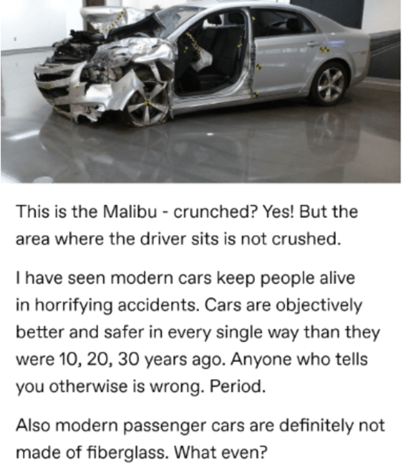 Tire - This is the Malibu - crunched? Yes! But the area where the driver sits is not crushed. I have seen modern cars keep people alive in horrifying accidents. Cars are objectively better and safer in every single way than they were 10, 20, 30 years ago. Anyone who tells you otherwise is wrong. Period. Also modern passenger cars are definitely not made of fiberglass. What even?