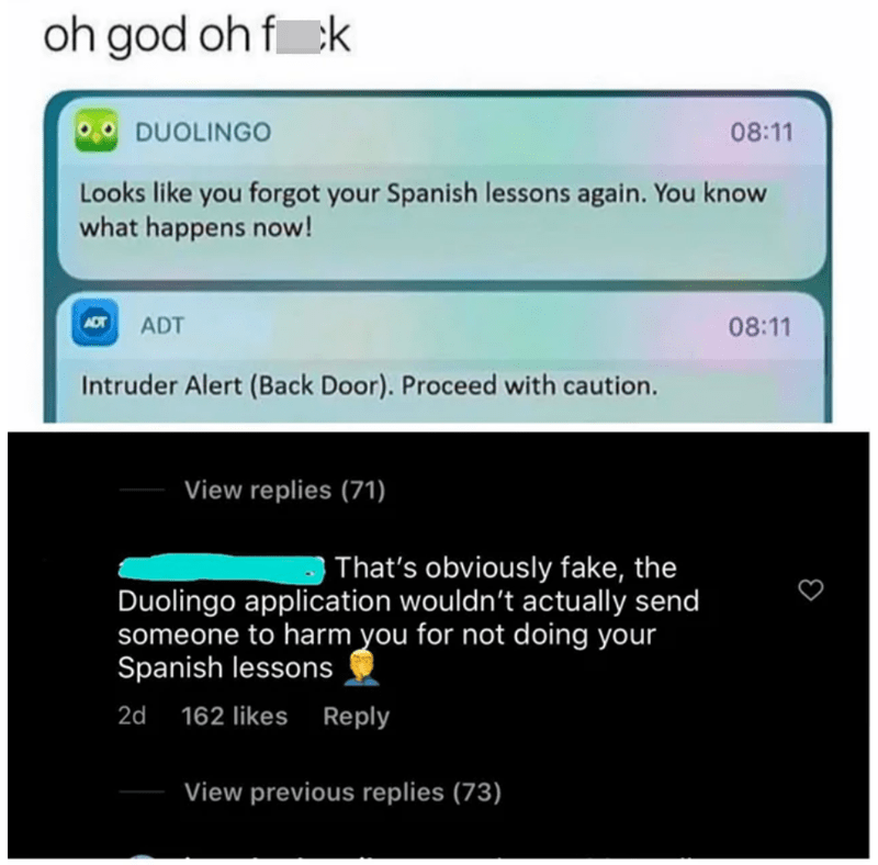 Rectangle - oh god oh f ck DUOLINGO 08:11 Looks like you forgot your Spanish lessons again. You know what happens now! ADT ADT 08:11 Intruder Alert (Back Door). Proceed with caution. View replies (71) That's obviously fake, the Duolingo application wouldn't actually send someone to harm you for not doing your Spanish lessons 2d 162 likes Reply View previous replies (73)
