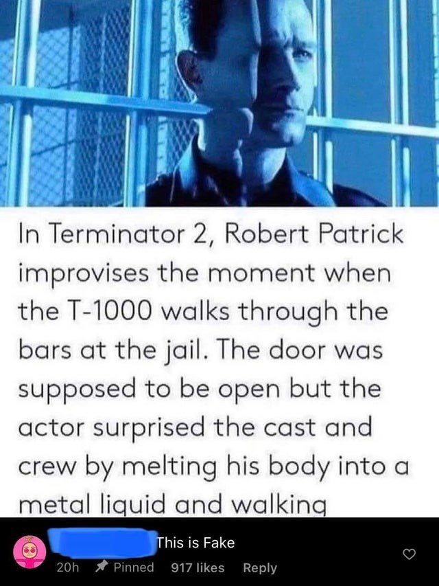 Jaw - In Terminator 2, Robert Patrick improvises the moment when the T-1000 walks through the bars at the jail. The door was supposed to be open but the actor surprised the cast and crew by melting his body into a metal liquid and walking This is Fake 20h Pinned 917 likes Reply